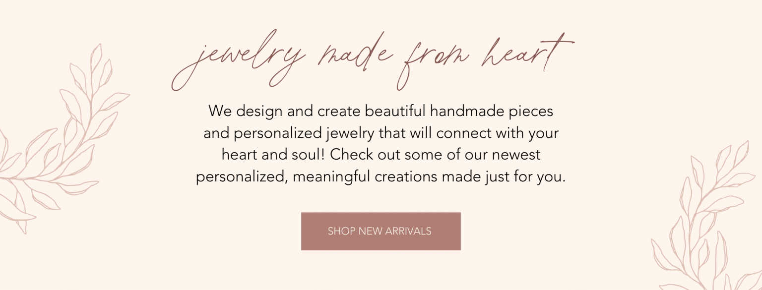 What we do - We design and create beautiful handmade pieces and personalized jewelry that will connect with your heart and soul! Check out some of our newest personalized, meaningful creations made just for you.